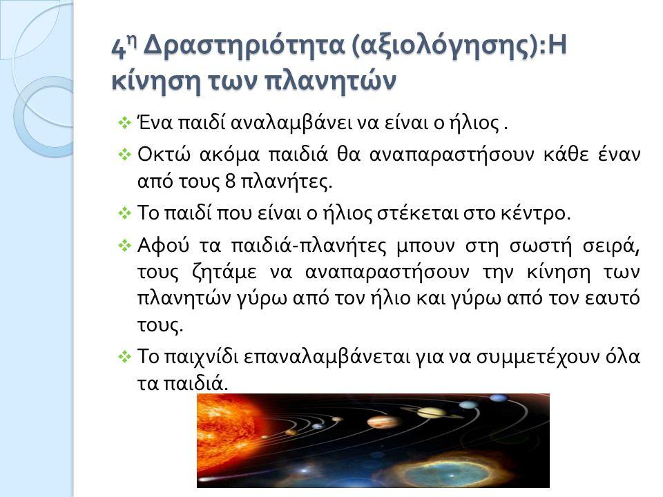 4 η Δραστηριότητα ( αξιολόγησης ): Η κίνηση των πλανητών  Ένα παιδί αναλαμβάνει να είναι ο ήλιος.  Οκτώ ακόμα παιδιά θα αναπαραστήσουν κάθε έναν από