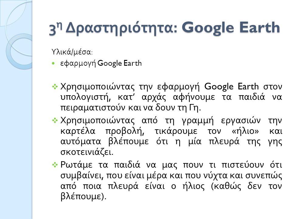 3 η Δραστηριότητα : Google Earth Υλικά / μέσα : εφαρμογή Google Earth  Χρησιμοποιώντας την εφαρμογή Google Earth στον υπολογιστή, κατ ' αρχάς αφήνουμε τα παιδιά να πειραματιστούν και να δουν τη Γη.