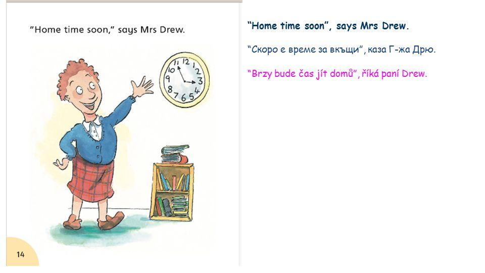 Home time soon , says Mrs Drew. Скоро е време за вкъщи , каза Г-жа Дрю.