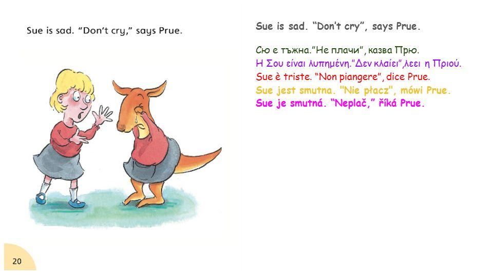 Sue is sad. Don't cry , says Prue. Сю е тъжна. Не плачи , казва Прю.