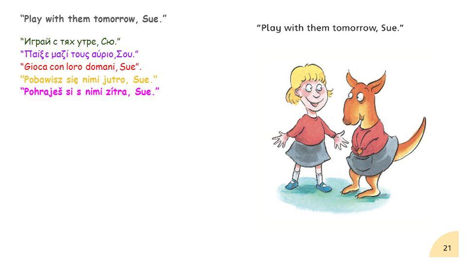 Play with them tomorrow, Sue. Играй с тях утре, Сю. Παίξε μαζί τους αύριο,Σου. Gioca con loro domani, Sue .