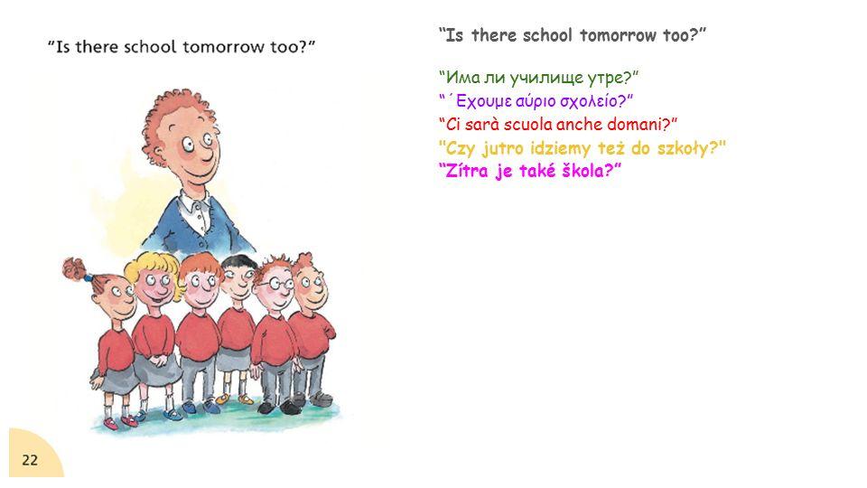 Is there school tomorrow too? Има ли училище утре? ΄Εχουμε αύριο σχολείο? Ci sarà scuola anche domani? Czy jutro idziemy też do szkoły? Zítra je také škola?