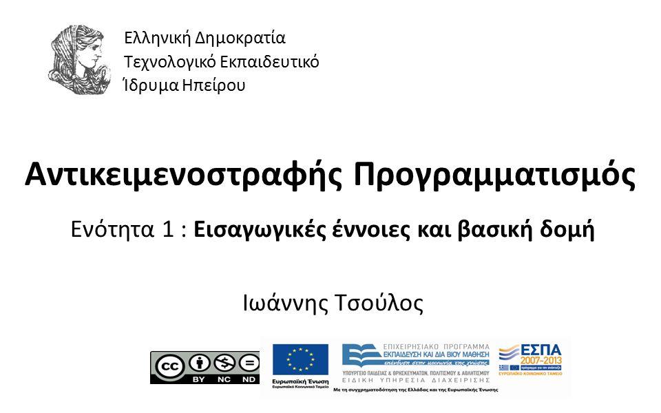1 Αντικειμενοστραφής Προγραμματισμός Ενότητα 1 : Εισαγωγικές έννοιες και βασική δομή Ιωάννης Τσούλος Ελληνική Δημοκρατία Τεχνολογικό Εκπαιδευτικό Ίδρυμα Ηπείρου