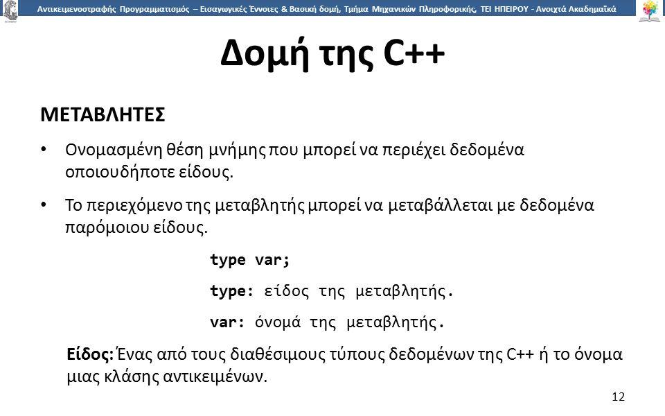 1212 Αντικειμενοστραφής Προγραμματισμός – Εισαγωγικές Έννοιες & Βασική δομή, Τμήμα Μηχανικών Πληροφορικής, ΤΕΙ ΗΠΕΙΡΟΥ - Ανοιχτά Ακαδημαϊκά Μαθήματα στο ΤΕΙ Ηπείρου Δομή της C++ ΜΕΤΑΒΛΗΤΕΣ Ονομασμένη θέση μνήμης που μπορεί να περιέχει δεδομένα οποιουδήποτε είδους.