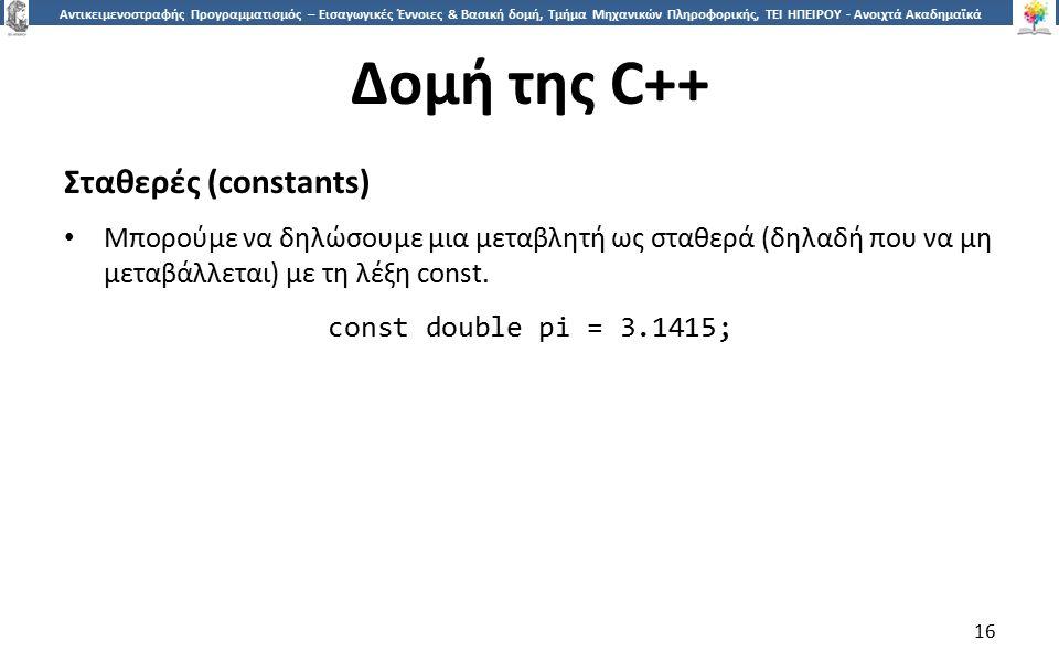 1616 Αντικειμενοστραφής Προγραμματισμός – Εισαγωγικές Έννοιες & Βασική δομή, Τμήμα Μηχανικών Πληροφορικής, ΤΕΙ ΗΠΕΙΡΟΥ - Ανοιχτά Ακαδημαϊκά Μαθήματα στο ΤΕΙ Ηπείρου Δομή της C++ Σταθερές (constants) Μπορούμε να δηλώσουμε μια μεταβλητή ως σταθερά (δηλαδή που να μη μεταβάλλεται) με τη λέξη const.