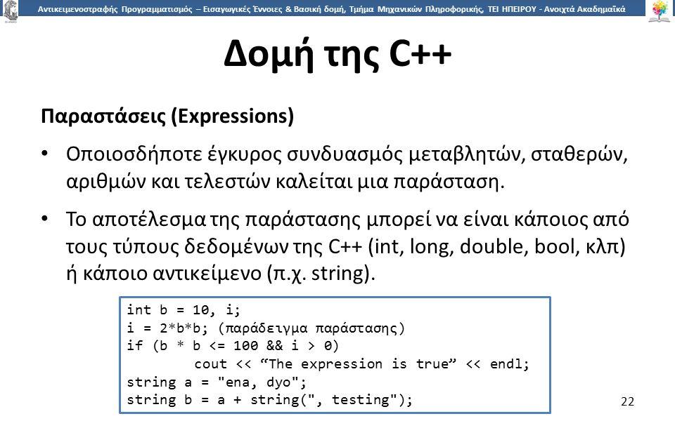 2 Αντικειμενοστραφής Προγραμματισμός – Εισαγωγικές Έννοιες & Βασική δομή, Τμήμα Μηχανικών Πληροφορικής, ΤΕΙ ΗΠΕΙΡΟΥ - Ανοιχτά Ακαδημαϊκά Μαθήματα στο ΤΕΙ Ηπείρου Δομή της C++ Παραστάσεις (Expressions) Οποιοσδήποτε έγκυρος συνδυασμός μεταβλητών, σταθερών, αριθμών και τελεστών καλείται μια παράσταση.