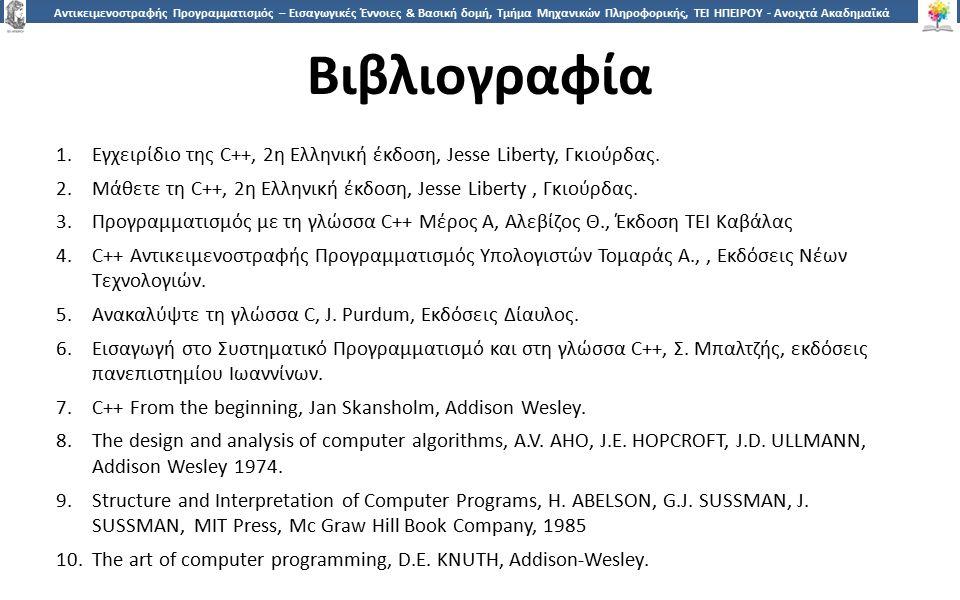 2424 Αντικειμενοστραφής Προγραμματισμός – Εισαγωγικές Έννοιες & Βασική δομή, Τμήμα Μηχανικών Πληροφορικής, ΤΕΙ ΗΠΕΙΡΟΥ - Ανοιχτά Ακαδημαϊκά Μαθήματα στο ΤΕΙ Ηπείρου Βιβλιογραφία 1.Εγχειρίδιο της C++, 2η Ελληνική έκδοση, Jesse Liberty, Γκιούρδας.
