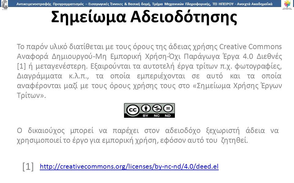2626 Αντικειμενοστραφής Προγραμματισμός – Εισαγωγικές Έννοιες & Βασική δομή, Τμήμα Μηχανικών Πληροφορικής, ΤΕΙ ΗΠΕΙΡΟΥ - Ανοιχτά Ακαδημαϊκά Μαθήματα στο ΤΕΙ Ηπείρου Σημείωμα Αδειοδότησης Το παρόν υλικό διατίθεται με τους όρους της άδειας χρήσης Creative Commons Αναφορά Δημιουργού-Μη Εμπορική Χρήση-Όχι Παράγωγα Έργα 4.0 Διεθνές [1] ή μεταγενέστερη.