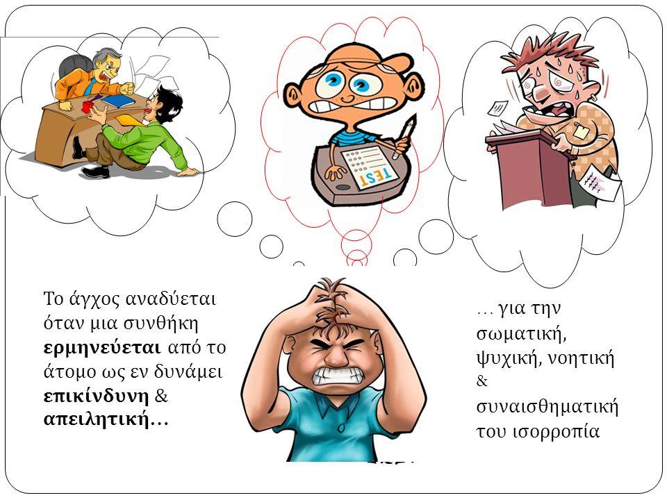 Το άγχος αναδύεται όταν μια συνθήκη ερμηνεύεται από το άτομο ως εν δυνάμει επικίνδυνη & απειλητική … … για την σωματική, ψυχική, νοητική & συναισθηματική του ισορροπία