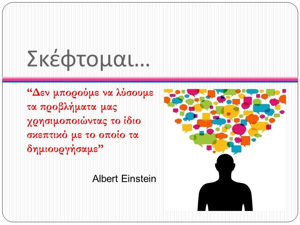 """Σκέφτομαι … """"Δεν μπορούμε να λύσουμε τα προβλήματα μας χρησιμοποιώντας το ίδιο σκεπτικό με το οποίο τα δημιουργήσαμε"""" Albert Einstein"""