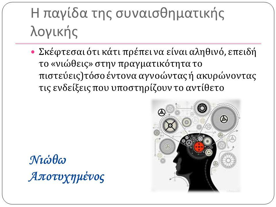 Η παγίδα της συναισθηματικής λογικής Σκέφτεσαι ότι κάτι πρέπει να είναι αληθινό, επειδή το « νιώθεις » στην πραγματικότητα το πιστεύεις ) τόσο έντονα αγνοώντας ή ακυρώνοντας τις ενδείξεις που υποστηρίζουν το αντίθετο Νιώθω Αποτυχημένος
