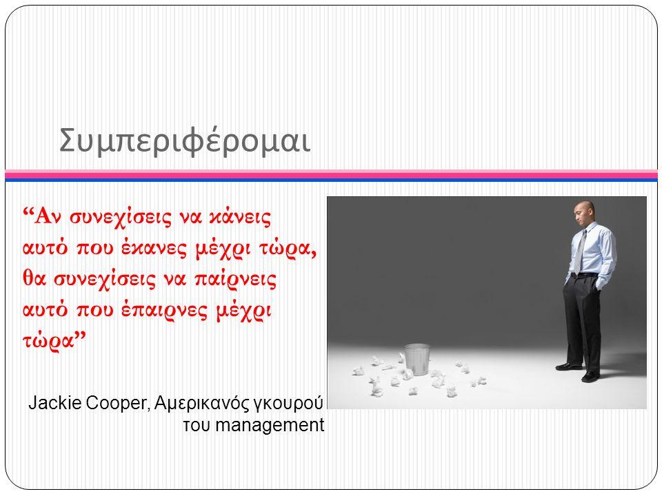"""Συμπεριφέρομαι """"Αν συνεχίσεις να κάνεις αυτό που έκανες μέχρι τώρα, θα συνεχίσεις να παίρνεις αυτό που έπαιρνες μέχρι τώρα"""" Jackie Cooper, Αμερικανός"""