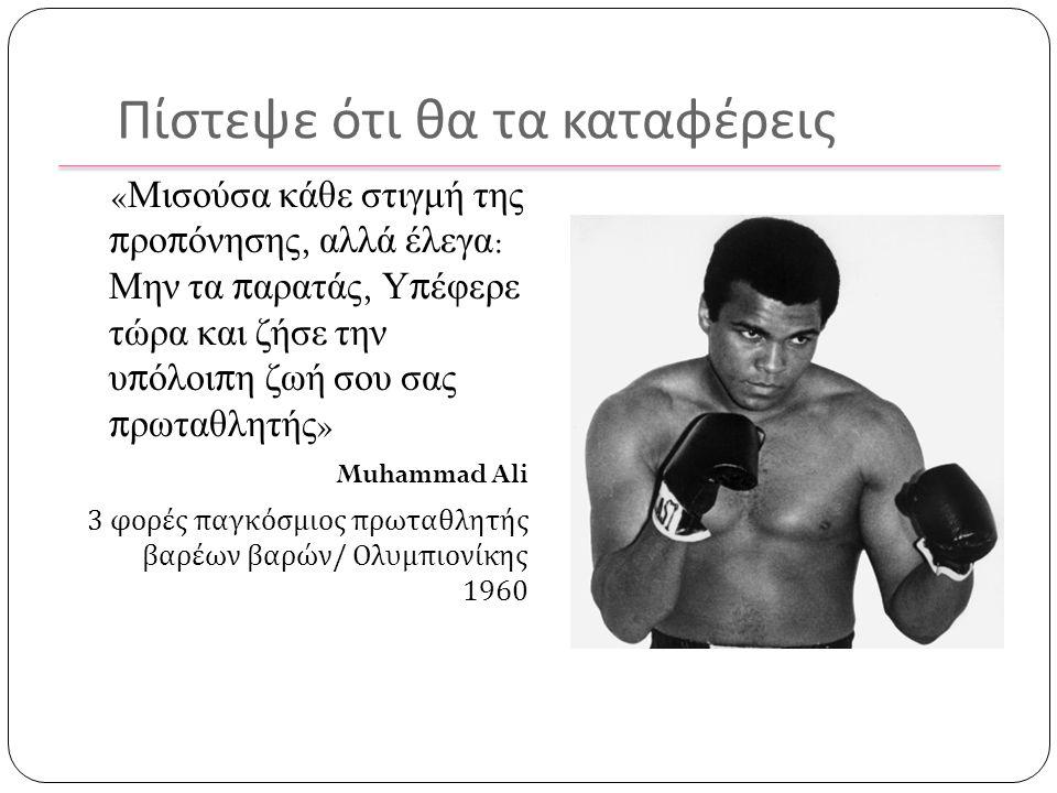 Πίστεψε ότι θα τα καταφέρεις « Μισούσα κάθε στιγμή της προπόνησης, αλλά έλεγα : Μην τα παρατάς, Υπέφερε τώρα και ζήσε την υπόλοιπη ζωή σου σας πρωταθλητής » Muhammad Ali 3 φορές παγκόσμιος πρωταθλητής βαρέων βαρών / Ολυμπιονίκης 1960