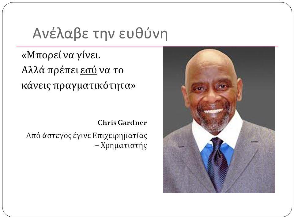 Ανέλαβε την ευθύνη « Μπορεί να γίνει. Αλλά πρέπει εσύ να το κάνεις πραγματικότητα » Chris Gardner Από άστεγος έγινε Επιχειρηματίας – Χρηματιστής