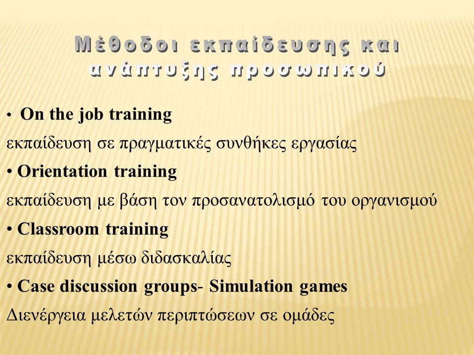 On the job training εκπαίδευση σε πραγματικές συνθήκες εργασίας Orientation training εκπαίδευση με βάση τον προσανατολισμό του οργανισμού Classroom training εκπαίδευση μέσω διδασκαλίας Case discussion groups- Simulation games Διενέργεια μελετών περιπτώσεων σε ομάδες
