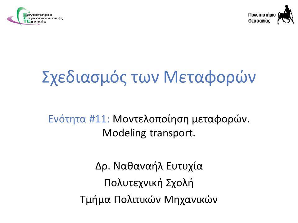 Σχεδιασμός των Μεταφορών Ενότητα #11: Μοντελοποίηση μεταφορών. Modeling transport. Δρ. Ναθαναήλ Ευτυχία Πολυτεχνική Σχολή Τμήμα Πολιτικών Μηχανικών