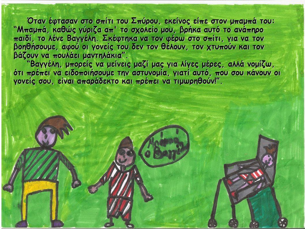 Όταν έφτασαν στο σπίτι του Σπύρου, εκείνος είπε στον μπαμπά του: Όταν έφτασαν στο σπίτι του Σπύρου, εκείνος είπε στον μπαμπά του: Μπαμπά, καθώς γύριζα απ το σχολείο μου, βρήκα αυτό το ανάπηρο παιδί, το λένε Βαγγέλη.