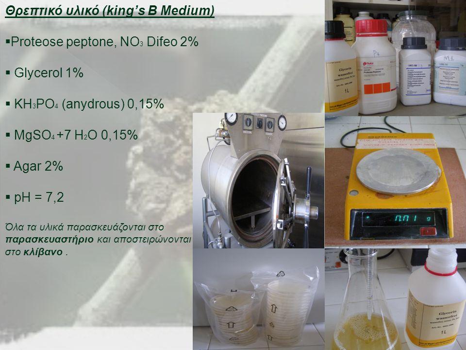 Θρεπτικό υλικό (king's B Medium)  Proteose peptone, NO 3 Difeo 2%  Glycerol 1%  KH 3 PO 4 (anydrous) 0,15%  MgSO 4 +7 H 2 O 0,15%  Agar 2%  pH = 7,2 Όλα τα υλικά παρασκευάζονται στο παρασκευαστήριο και αποστειρώνονται στο κλίβανο.