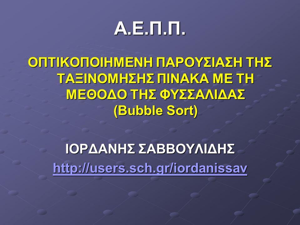 Α.Ε.Π.Π. ΟΠΤΙΚΟΠΟΙΗΜΕΝΗ ΠΑΡΟΥΣΙΑΣΗ ΤΗΣ ΤΑΞΙΝΟΜΗΣΗΣ ΠΙΝΑΚΑ ΜΕ ΤΗ ΜΕΘΟΔΟ ΤΗΣ ΦΥΣΣΑΛΙΔΑΣ (Bubble Sort) ΙΟΡΔΑΝΗΣ ΣΑΒΒΟΥΛΙΔΗΣ http://users.sch.gr/iordaniss