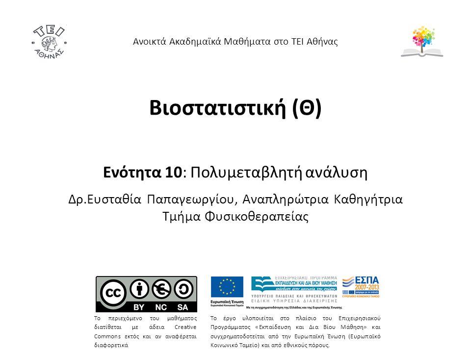 Βιοστατιστική (Θ) Ενότητα 10: Πολυμεταβλητή ανάλυση Δρ.Ευσταθία Παπαγεωργίου, Αναπληρώτρια Καθηγήτρια Τμήμα Φυσικοθεραπείας Ανοικτά Ακαδημαϊκά Μαθήματα στο ΤΕΙ Αθήνας Το περιεχόμενο του μαθήματος διατίθεται με άδεια Creative Commons εκτός και αν αναφέρεται διαφορετικά Το έργο υλοποιείται στο πλαίσιο του Επιχειρησιακού Προγράμματος «Εκπαίδευση και Δια Βίου Μάθηση» και συγχρηματοδοτείται από την Ευρωπαϊκή Ένωση (Ευρωπαϊκό Κοινωνικό Ταμείο) και από εθνικούς πόρους.
