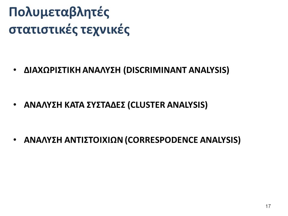 ΔΙΑΧΩΡΙΣΤΙΚΗ ΑΝΑΛΥΣΗ (DISCRIMINANT ANALYSIS) ΑΝΑΛΥΣΗ ΚΑΤΑ ΣΥΣΤΑΔΕΣ (CLUSTER ANALYSIS) ΑΝΑΛΥΣΗ ΑΝΤΙΣΤΟΙΧΙΩΝ (CORRESPODENCE ANALYSIS) 17 Πολυμεταβλητές στατιστικές τεχνικές