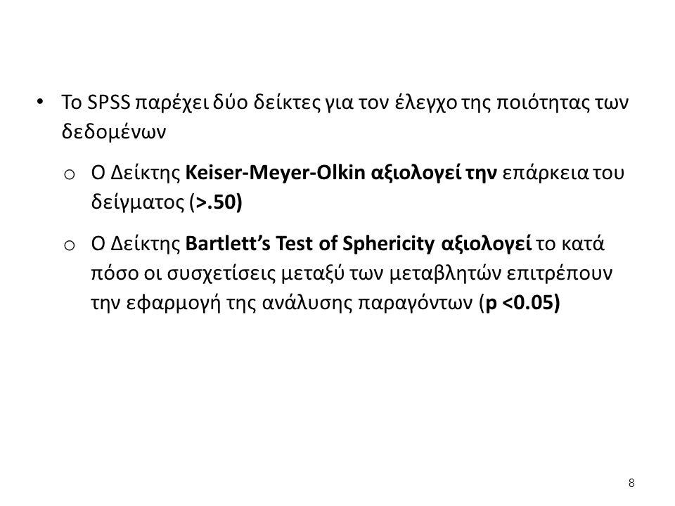 Το SPSS παρέχει δύο δείκτες για τον έλεγχο της ποιότητας των δεδομένων o Ο Δείκτης Keiser-Meyer-Olkin αξιολογεί την επάρκεια του δείγματος (>.50) o Ο Δείκτης Bartlett's Test of Sphericity αξιολογεί το κατά πόσο οι συσχετίσεις μεταξύ των μεταβλητών επιτρέπουν την εφαρμογή της ανάλυσης παραγόντων (p <0.05) 8