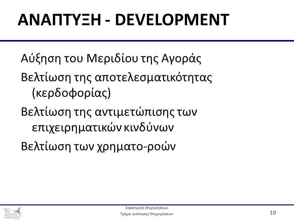 Στρατηγική Επιχειρήσεων Τμήμα Διοίκησης Επιχειρήσεων 10 ΑΝΑΠΤΥΞΗ - DEVELOPMENT Αύξηση του Μεριδίου της Αγοράς Βελτίωση της αποτελεσματικότητας (κερδοφορίας) Βελτίωση της αντιμετώπισης των επιχειρηματικών κινδύνων Βελτίωση των χρηματο-ροών