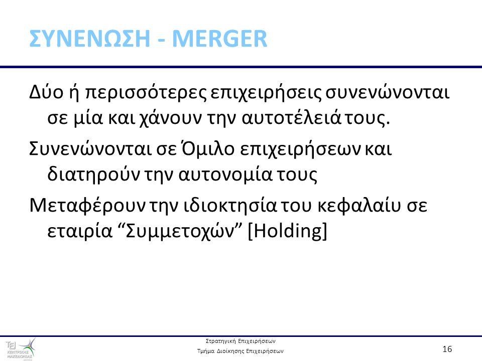 Στρατηγική Επιχειρήσεων Τμήμα Διοίκησης Επιχειρήσεων 16 ΣΥΝΕΝΩΣΗ - MERGER Δύο ή περισσότερες επιχειρήσεις συνενώνονται σε μία και χάνουν την αυτοτέλειά τους.