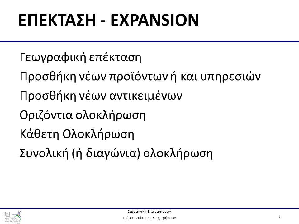 Στρατηγική Επιχειρήσεων Τμήμα Διοίκησης Επιχειρήσεων 9 ΕΠΕΚΤΑΣΗ - EXPANSION Γεωγραφική επέκταση Προσθήκη νέων προϊόντων ή και υπηρεσιών Προσθήκη νέων αντικειμένων Οριζόντια ολοκλήρωση Κάθετη Ολοκλήρωση Συνολική (ή διαγώνια) ολοκλήρωση