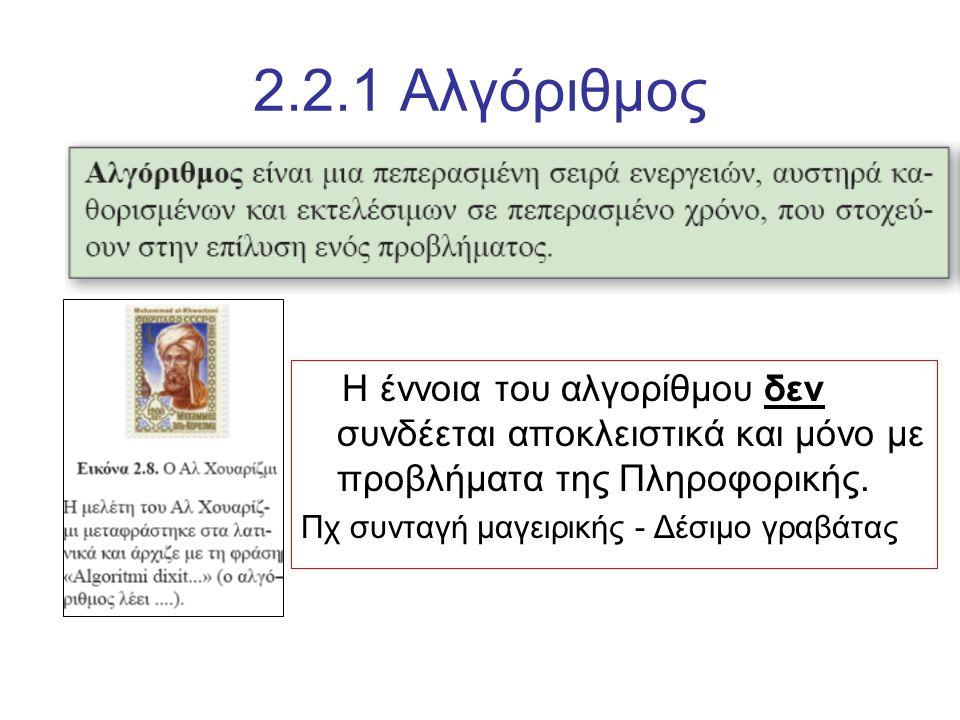 2.2.1 Αλγόριθμος Η έννοια του αλγορίθμου δεν συνδέεται αποκλειστικά και μόνο με προβλήματα της Πληροφορικής. Πχ συνταγή μαγειρικής - Δέσιμο γραβάτας