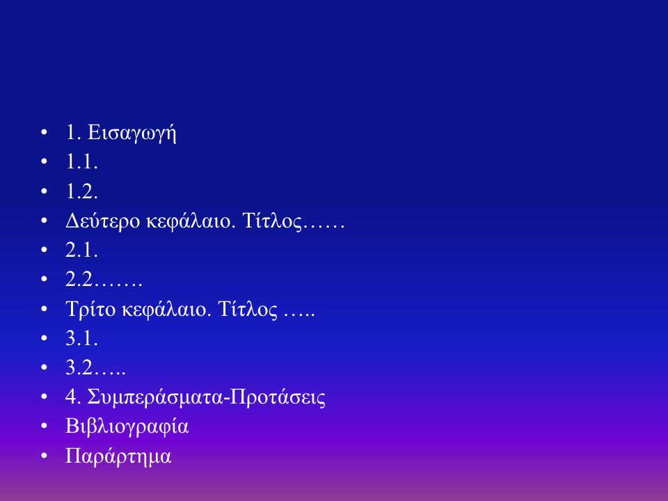 1. Εισαγωγή 1.1. 1.2. Δεύτερο κεφάλαιο. Τίτλος…… 2.1. 2.2……. Τρίτο κεφάλαιο. Τίτλος ….. 3.1. 3.2….. 4. Συμπεράσματα-Προτάσεις Βιβλιογραφία Παράρτημα
