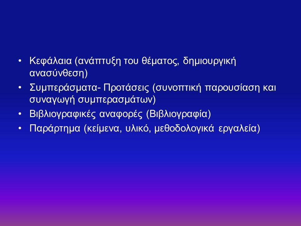 Κεφάλαια (ανάπτυξη του θέματος, δημιουργική ανασύνθεση) Συμπεράσματα- Προτάσεις (συνοπτική παρουσίαση και συναγωγή συμπερασμάτων) Βιβλιογραφικές αναφορές (Βιβλιογραφία) Παράρτημα (κείμενα, υλικό, μεθοδολογικά εργαλεία)