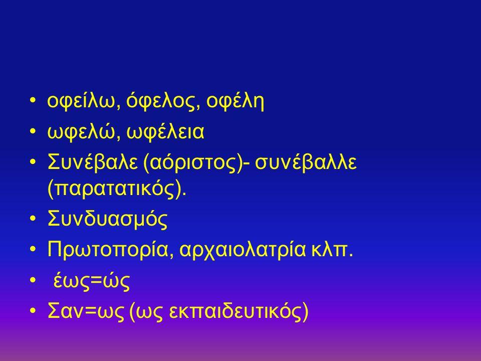 οφείλω, όφελος, οφέλη ωφελώ, ωφέλεια Συνέβαλε (αόριστος)- συνέβαλλε (παρατατικός). Συνδυασμός Πρωτοπορία, αρχαιολατρία κλπ. έως=ώς Σαν=ως (ως εκπαιδευ