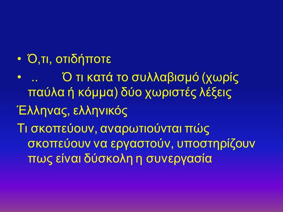 Ό,τι, οτιδήποτε.. Ό τι κατά το συλλαβισμό (χωρίς παύλα ή κόμμα) δύο χωριστές λέξεις Έλληνας, ελληνικός Τι σκοπεύουν, αναρωτιούνται πώς σκοπεύουν να ερ