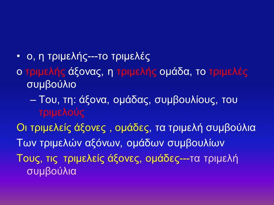 ο, η τριμελής---το τριμελές ο τριμελής άξονας, η τριμελής ομάδα, το τριμελές συμβούλιο –Του, τη: άξονα, ομάδας, συμβουλίους, του τριμελούς Οι τριμελείς άξονες, ομάδες, τα τριμελή συμβούλια Των τριμελών αξόνων, ομάδων συμβουλίων Τους, τις τριμελείς άξονες, ομάδες---τα τριμελή συμβούλια