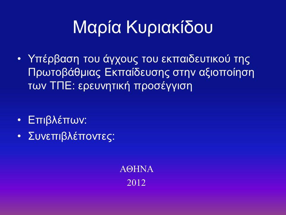 Μαρία Κυριακίδου Υπέρβαση του άγχους του εκπαιδευτικού της Πρωτοβάθμιας Εκπαίδευσης στην αξιοποίηση των ΤΠΕ: ερευνητική προσέγγιση Επιβλέπων: Συνεπιβλ