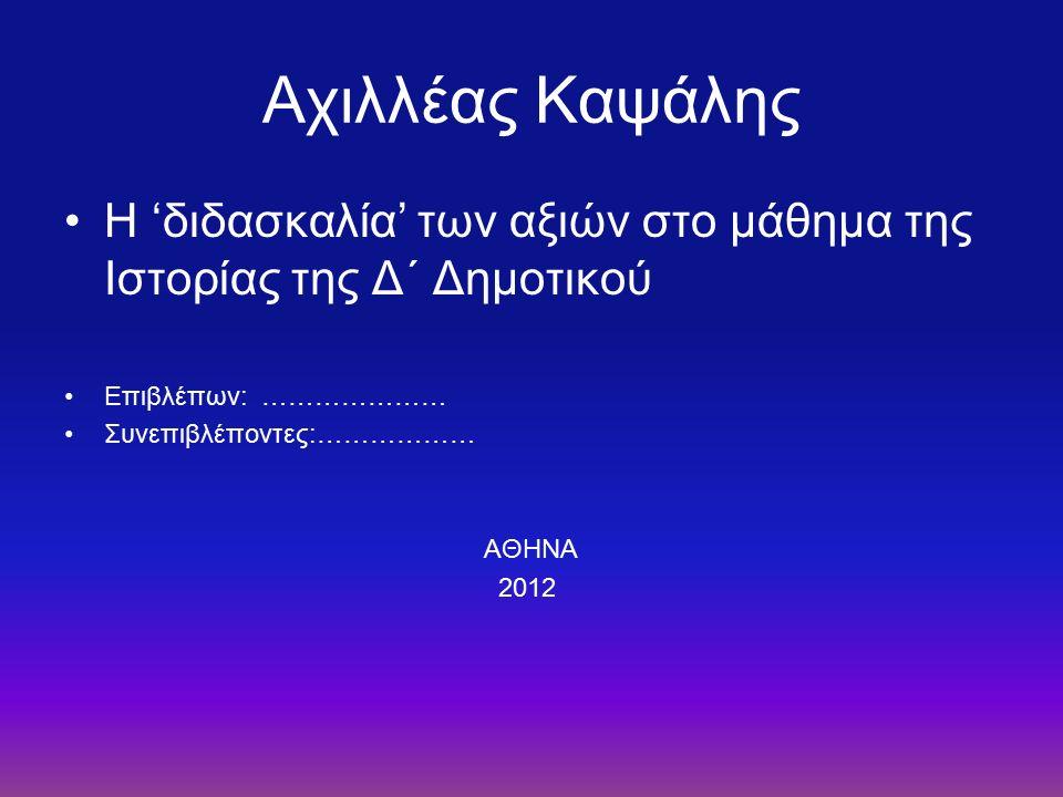 Αχιλλέας Καψάλης Η 'διδασκαλία' των αξιών στο μάθημα της Ιστορίας της Δ΄ Δημοτικού Επιβλέπων: ………………… Συνεπιβλέποντες:……………… ΑΘΗΝΑ 2012