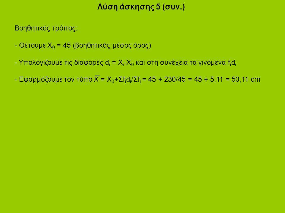 Λύση άσκησης 5 (συν.) Βοηθητικός τρόπος: - Θέτουμε Χ 0 = 45 (βοηθητικός μέσος όρος) - Υπολογίζουμε τις διαφορές d i = X i -X 0 και στη συνέχεια τα γινόμενα f i d i - Εφαρμόζουμε τον τύπο Χ = Χ 0 +Σf i d i /Σf i = 45 + 230/45 = 45 + 5,11 = 50,11 cm