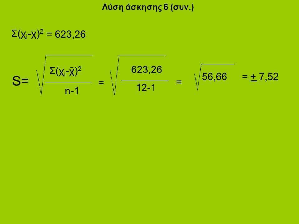 Λύση άσκησης 6 (συν.) n-1 Σ(χ i -χ) 2 S= Σ(χ i -χ) 2 = 623,26 623,26 = 12-1 = 56,66= + 7,52
