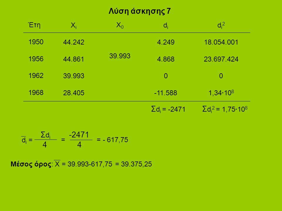 Λύση άσκησης 7 Έτη 1950 1956 1962 1968 X i 44.242 44.861 39.993 28.405 Χ 0 39.993 d i 4.249 4.868 0 -11.588 d i 2 18.054.001 23.697.424 0 1,34·10 8 Σ d i = -2471 Σ d i 2 = 1,75·10 8 d i = ΣdiΣdi 4 = -2471 4 = - 617,75 Μέσος όρος: X = 39.993-617,75 = 39.375,25