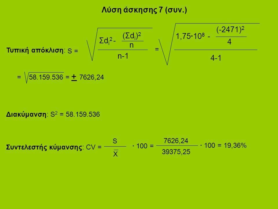 Λύση άσκησης 7 (συν.) (Σdi)2(Σdi)2 Σdi2Σdi2 n - n-1 S = (-2471) 2 1,75·10 8 4 - 4-1 = Τυπική απόκλιση: = 58.159.536 = 7626,24 + Διακύμανση: S 2 = 58.159.536 Συντελεστής κύμανσης: CV = S X · 100 = 7626,24 39375,25 · 100 = 19,36%