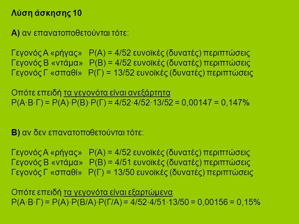 Λύση άσκησης 10 Α) αν επανατοποθετούνται τότε: Γεγονός Α «ρήγας» P(Α) = 4/52 ευνοϊκές (δυνατές) περιπτώσεις Γεγονός B «ντάμα» P(Β) = 4/52 ευνοϊκές (δυνατές) περιπτώσεις Γεγονός Γ «σπαθί» P(Γ) = 13/52 ευνοϊκές (δυνατές) περιπτώσεις Οπότε επειδή τα γεγονότα είναι ανεξάρτητα P(Α·Β·Γ) = Ρ(Α)·Ρ(Β)·Ρ(Γ) = 4/52·4/52·13/52 = 0,00147 = 0,147% Β) αν δεν επανατοποθετούνται τότε: Γεγονός Α «ρήγας» P(Α) = 4/52 ευνοϊκές (δυνατές) περιπτώσεις Γεγονός B «ντάμα» P(Β) = 4/51 ευνοϊκές (δυνατές) περιπτώσεις Γεγονός Γ «σπαθί» P(Γ) = 13/50 ευνοϊκές (δυνατές) περιπτώσεις Οπότε επειδή τα γεγονότα είναι εξαρτώμενα P(Α·Β·Γ) = Ρ(Α)·Ρ(Β/Α)·Ρ(Γ/Α) = 4/52·4/51·13/50 = 0,00156 = 0,15%