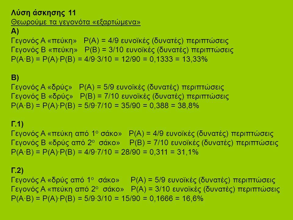 Λύση άσκησης 11 Θεωρούμε τα γεγονότα «εξαρτώμενα» Α) Γεγονός Α «πεύκη» P(Α) = 4/9 ευνοϊκές (δυνατές) περιπτώσεις Γεγονός B «πεύκη» P(Β) = 3/10 ευνοϊκές (δυνατές) περιπτώσεις P(Α·Β) = Ρ(Α)·Ρ(Β) = 4/9·3/10 = 12/90 = 0,1333 = 13,33% Β) Γεγονός Α «δρύς» P(Α) = 5/9 ευνοϊκές (δυνατές) περιπτώσεις Γεγονός B «δρύς» P(Β) = 7/10 ευνοϊκές (δυνατές) περιπτώσεις P(Α·Β) = Ρ(Α)·Ρ(Β) = 5/9·7/10 = 35/90 = 0,388 = 38,8% Γ.1) Γεγονός Α «πεύκη από 1 ο σάκο» P(Α) = 4/9 ευνοϊκές (δυνατές) περιπτώσεις Γεγονός Β «δρύς από 2 ο σάκο» P(Β) = 7/10 ευνοϊκές (δυνατές) περιπτώσεις P(Α·Β) = Ρ(Α)·Ρ(Β) = 4/9·7/10 = 28/90 = 0,311 = 31,1% Γ.2) Γεγονός Α «δρύς από 1 ο σάκο» P(Α) = 5/9 ευνοϊκές (δυνατές) περιπτώσεις Γεγονός Α «πεύκη από 2 ο σάκο» P(Α) = 3/10 ευνοϊκές (δυνατές) περιπτώσεις P(Α·Β) = Ρ(Α)·Ρ(Β) = 5/9·3/10 = 15/90 = 0,1666 = 16,6%