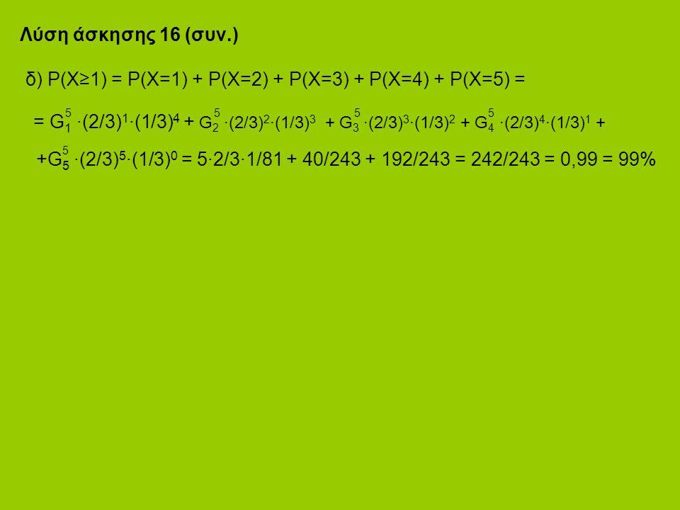 Λύση άσκησης 16 (συν.) δ) P(X≥1) = P(X=1) + P(X=2) + P(X=3) + P(X=4) + P(X=5) = 5 5 5 5 = G 1 ·(2/3) 1 ·(1/3) 4 + G 2 ·(2/3) 2 ·(1/3) 3 + G 3 ·(2/3) 3 ·(1/3) 2 + G 4 ·(2/3) 4 ·(1/3) 1 + 5 +G 5 ·(2/3) 5 ·(1/3) 0 = 5·2/3·1/81 + 40/243 + 192/243 = 242/243 = 0,99 = 99%