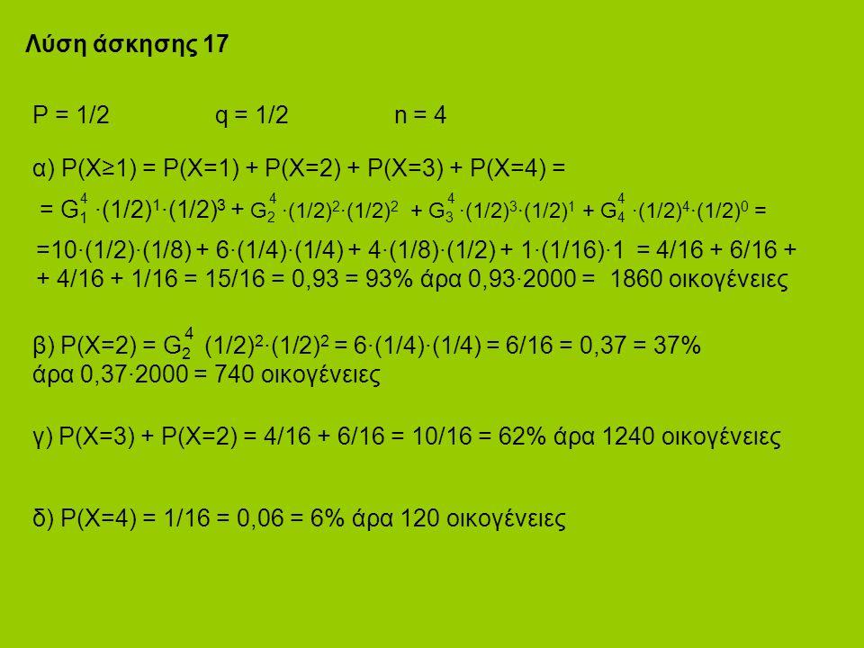 Λύση άσκησης 17 P = 1/2 q = 1/2 n = 4 α) P(X≥1) = P(X=1) + P(X=2) + P(X=3) + P(X=4) = 4 4 4 4 = G 1 ·(1/2) 1 ·(1/2) 3 + G 2 ·(1/2) 2 ·(1/2) 2 + G 3 ·(1/2) 3 ·(1/2) 1 + G 4 ·(1/2) 4 ·(1/2) 0 = =10·(1/2)·(1/8) + 6·(1/4)·(1/4) + 4·(1/8)·(1/2) + 1·(1/16)·1 = 4/16 + 6/16 + + 4/16 + 1/16 = 15/16 = 0,93 = 93% άρα 0,93·2000 = 1860 οικογένειες 4 β) P(X=2) = G 2 (1/2) 2 ·(1/2) 2 = 6·(1/4)·(1/4) = 6/16 = 0,37 = 37% άρα 0,37·2000 = 740 οικογένειες γ) P(X=3) + P(X=2) = 4/16 + 6/16 = 10/16 = 62% άρα 1240 οικογένειες δ) P(X=4) = 1/16 = 0,06 = 6% άρα 120 οικογένειες