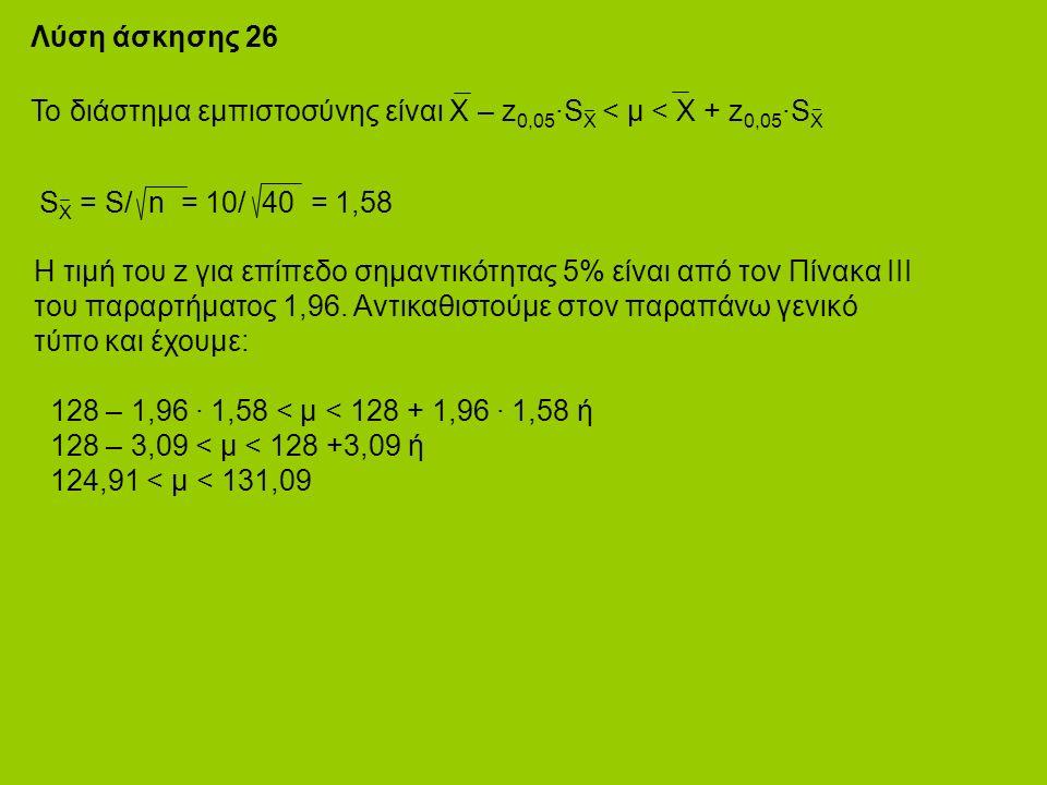Λύση άσκησης 26 Το διάστημα εμπιστοσύνης είναι Χ – z 0,05 ·S X < μ < X + z 0,05 ·S X S X = S/ n = 10/ 40 = 1,58 Η τιμή του z για επίπεδο σημαντικότητας 5% είναι από τον Πίνακα ΙΙΙ του παραρτήματος 1,96.