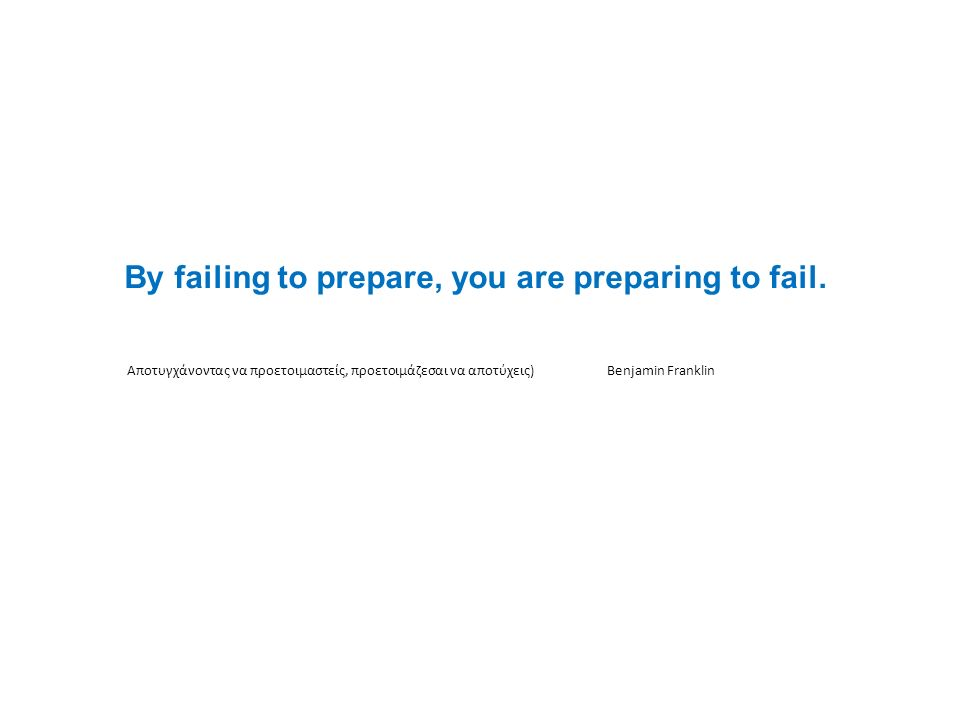 By failing to prepare, you are preparing to fail. Αποτυγχάνοντας να προετοιμαστείς, προετοιμάζεσαι να αποτύχεις)Benjamin Franklin