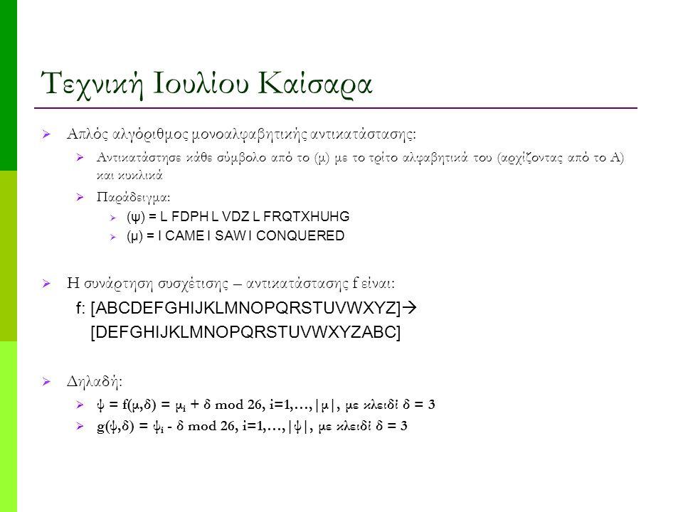 Τεχνική Ιουλίου Καίσαρα  Απλός αλγόριθμος μονοαλφαβητικής αντικατάστασης:  Αντικατάστησε κάθε σύμβολο από το (μ) με το τρίτο αλφαβητικά του (αρχίζοντας από το Α) και κυκλικά  Παράδειγμα:  (ψ) = L FDPH L VDZ L FRQTXHUHG  (μ) = I CAME I SAW I CONQUERED  Η συνάρτηση συσχέτισης – αντικατάστασης f είναι: f: [ABCDEFGHIJKLMNOPQRSTUVWXYZ]  [DEFGHIJKLMNOPQRSTUVWXYZABC]  Δηλαδή:  ψ = f(μ,δ) = μ i + δ mod 26, i=1,…,|μ|, με κλειδί δ = 3  g(ψ,δ) = ψ i - δ mod 26, i=1,…,|ψ|, με κλειδί δ = 3