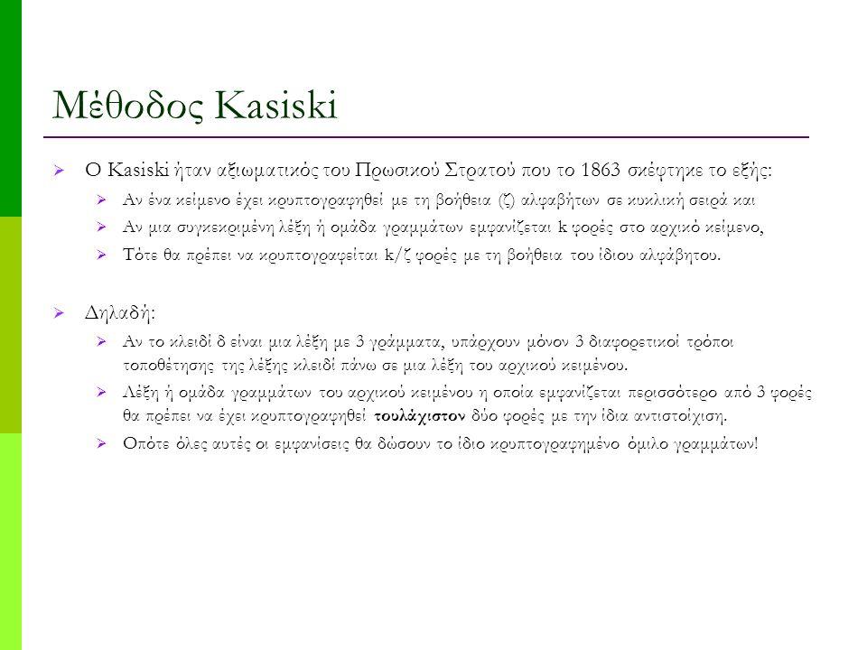 Μέθοδος Kasiski  O Kasiski ήταν αξιωματικός του Πρωσικού Στρατού που το 1863 σκέφτηκε το εξής:  Αν ένα κείμενο έχει κρυπτογραφηθεί με τη βοήθεια (ζ) αλφαβήτων σε κυκλική σειρά και  Αν μια συγκεκριμένη λέξη ή ομάδα γραμμάτων εμφανίζεται k φορές στο αρχικό κείμενο,  Τότε θα πρέπει να κρυπτογραφείται k/ζ φορές με τη βοήθεια του ίδιου αλφάβητου.