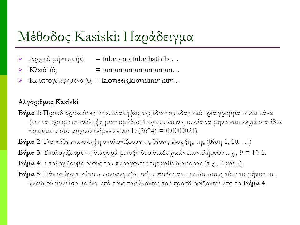 Μέθοδος Kasiski: Παράδειγμα  Αρχικό μήνυμα (μ) = tobeornottobethatisthe…  Κλειδί (δ) = runrunrunrunrunrunrun…  Κρυπτογραφημένο (ψ) = kiovieeigkiovnurnvjnuv… Αλγόριθμος Kasiski Βήμα 1: Προσδιόρισε όλες τις επαναλήψεις της ίδιας ομάδας από τρία γράμματα και πάνω (για να έχουμε επανάληψη μιας ομάδας 4 γραμμάτων η οποία να μην αντιστοιχεί στα ίδια γράμματα στο αρχικό κείμενο είναι 1/(26^4) = 0.0000021).